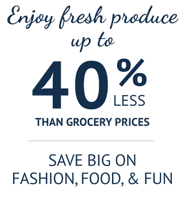 Enjoy fresh produce up to 40% less than grocery prices. Save big on fashion, food, & fun